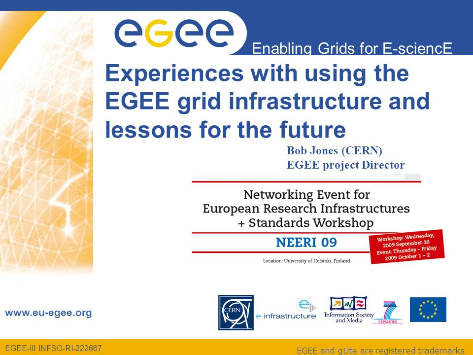 EGEE-III INFSO-RI-222667 Enabling Grids for E-sciencE www.eu-egee.org EGEE and gLite are registered trademarks Experiences with using the EGEE grid infrastructure and lessons for the future Bob Jones EGEE Project Director Bob Jones (CERN) EGEE project Director