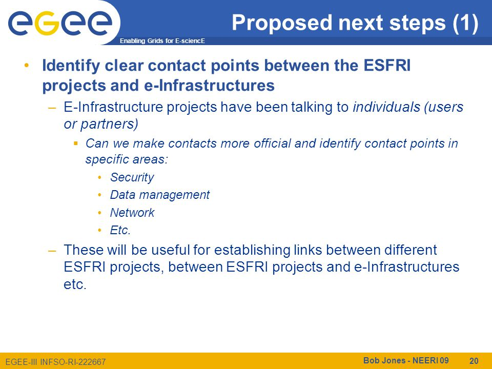 Enabling Grids for E-sciencE EGEE-III INFSO-RI-222667 Proposed next steps (1) Identify clear contact points between the ESFRI projects and e-Infrastructures –E-Infrastructure projects have been talking to individuals (users or partners) Can we make contacts more official and identify contact points in specific areas: Security Data management Network Etc.