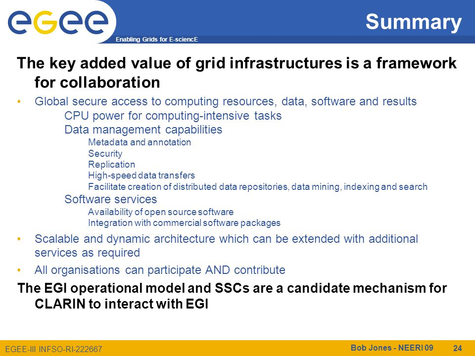 Enabling Grids for E-sciencE EGEE-III INFSO-RI-222667 Summary Bob Jones - NEERI 09 24 The key added value of grid infrastructures is a framework for collaboration Global secure access to computing resources, data, software and results CPU power for computing-intensive tasks Data management capabilities Metadata and annotation Security Replication High-speed data transfers Facilitate creation of distributed data repositories, data mining, indexing and search Software services Availability of open source software Integration with commercial software packages Scalable and dynamic architecture which can be extended with additional services as required All organisations can participate AND contribute The EGI operational model and SSCs are a candidate mechanism for CLARIN to interact with EGI