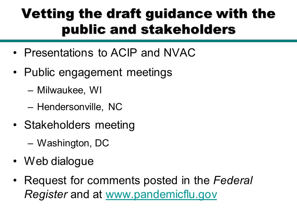 Vetting the draft guidance with the public and stakeholders Presentations to ACIP and NVAC Public engagement meetings –Milwaukee, WI –Hendersonville, NC Stakeholders meeting –Washington, DC Web dialogue Request for comments posted in the Federal Register and at www.pandemicflu.govwww.pandemicflu.gov