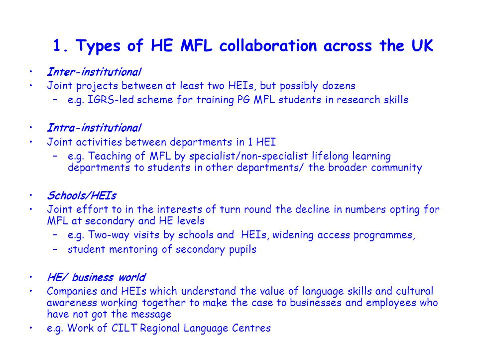 1. Types of HE MFL collaboration across the UK Inter-institutional Joint projects between at least two HEIs, but possibly dozens –e.g. IGRS-led scheme