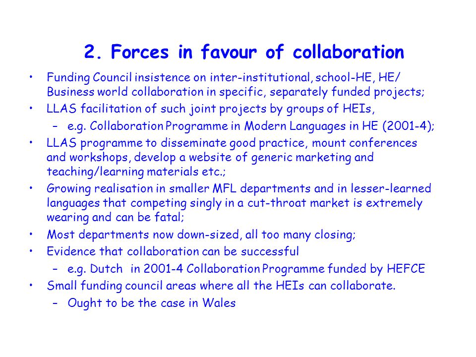 2. Forces in favour of collaboration Funding Council insistence on inter-institutional, school-HE, HE/ Business world collaboration in specific, separ