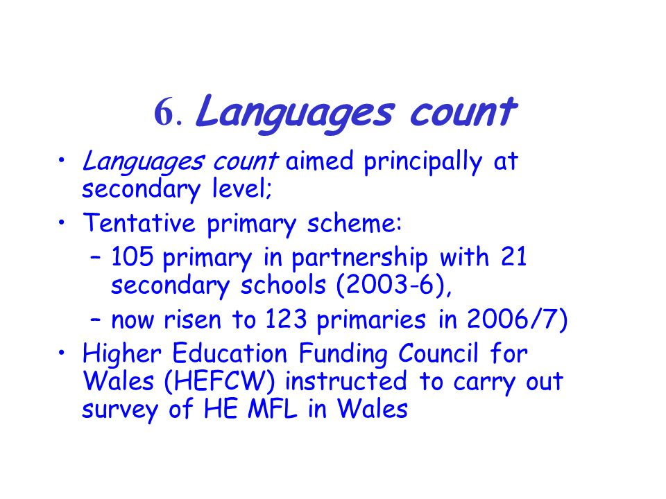 6. Languages count Languages count aimed principally at secondary level; Tentative primary scheme: –105 primary in partnership with 21 secondary schoo