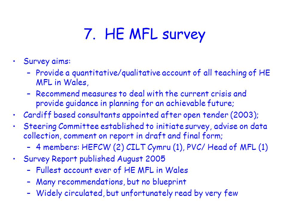 7. HE MFL survey Survey aims: –Provide a quantitative/qualitative account of all teaching of HE MFL in Wales, –Recommend measures to deal with the cur