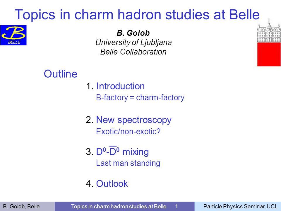 B. Golob, BelleTopics in charm hadron studies at Belle 1Particle Physics Seminar, UCL B. Golob University of Ljubljana Belle Collaboration Outline 1.I
