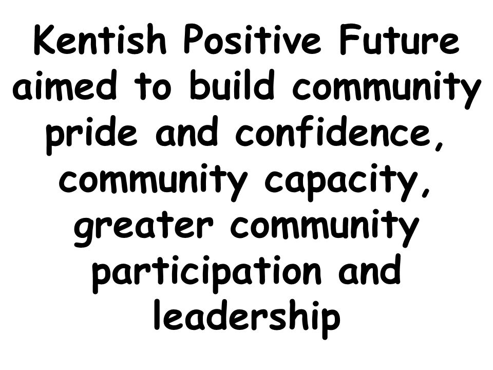 Kentish Positive Future aimed to build community pride and confidence, community capacity, greater community participation and leadership