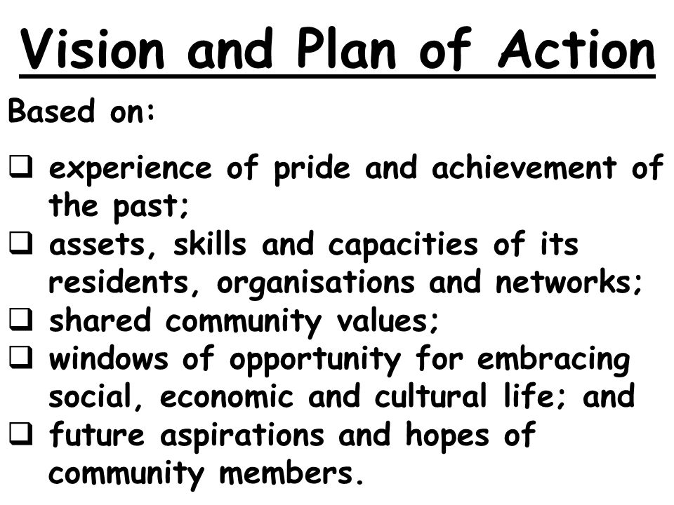 Vision and Plan of Action Based on: experience of pride and achievement of the past; assets, skills and capacities of its residents, organisations and networks; shared community values; windows of opportunity for embracing social, economic and cultural life; and future aspirations and hopes of community members.