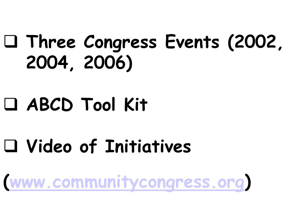 Three Congress Events (2002, 2004, 2006) ABCD Tool Kit Video of Initiatives (www.communitycongress.org)www.communitycongress.org