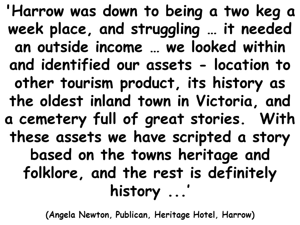 Harrow was down to being a two keg a week place, and struggling … it needed an outside income … we looked within and identified our assets - location to other tourism product, its history as the oldest inland town in Victoria, and a cemetery full of great stories.