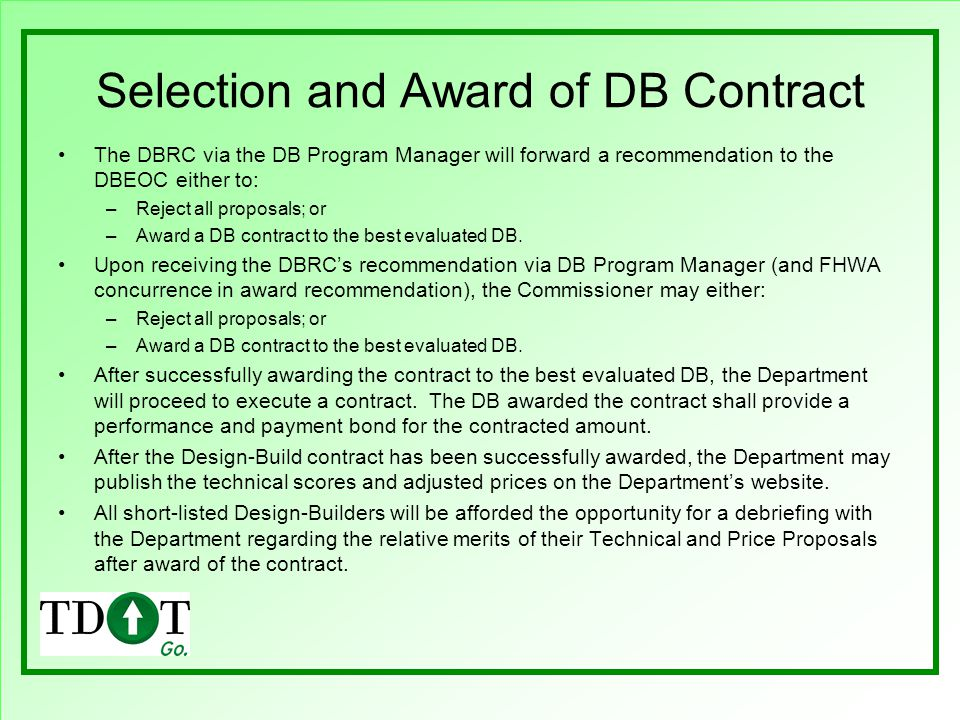 Selection and Award of DB Contract The DBRC via the DB Program Manager will forward a recommendation to the DBEOC either to: –Reject all proposals; or –Award a DB contract to the best evaluated DB.