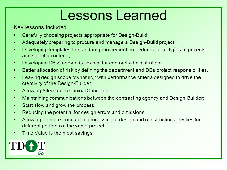 Lessons Learned Key lessons included Carefully choosing projects appropriate for Design-Build; Adequately preparing to procure and manage a Design-Build project; Developing templates to standard procurement procedures for all types of projects and selection criteria; Developing DB Standard Guidance for contract administration; Better allocation of risk by defining the department and DBs project responsibilities.