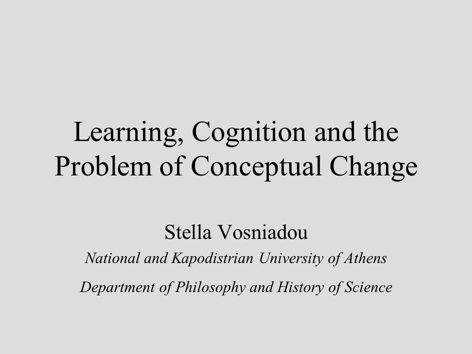 Learning, Cognition and the Problem of Conceptual Change Stella Vosniadou National and Kapodistrian University of Athens Department of Philosophy and History of Science