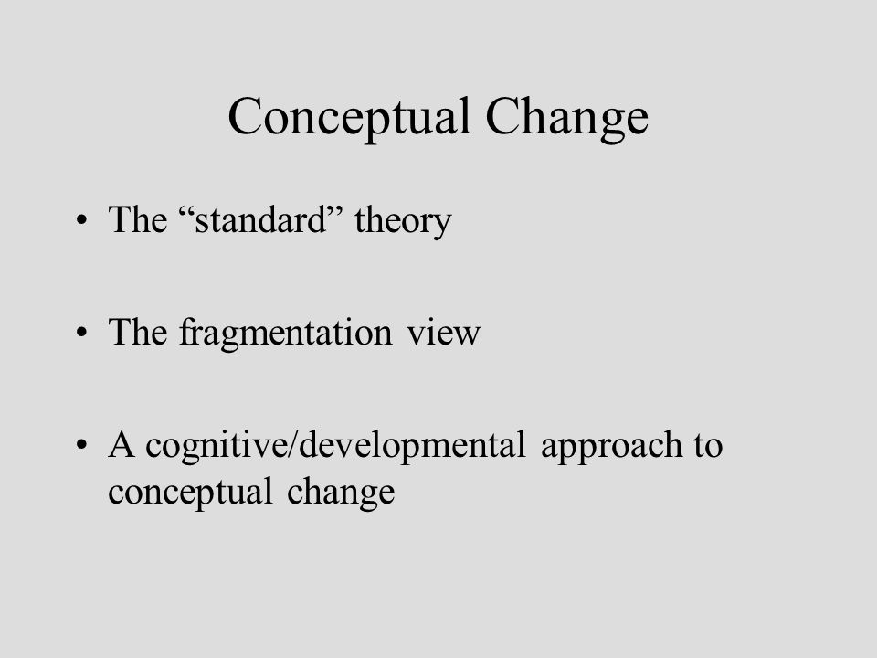 Conceptual Change The standard theory The fragmentation view A cognitive/developmental approach to conceptual change