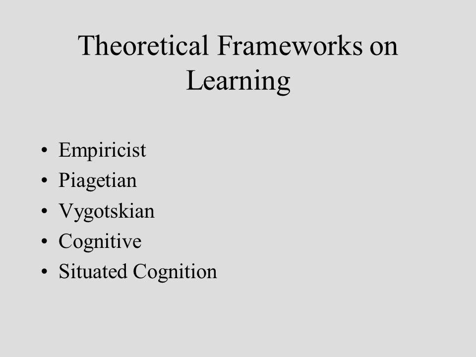 Theoretical Frameworks on Learning Empiricist Piagetian Vygotskian Cognitive Situated Cognition