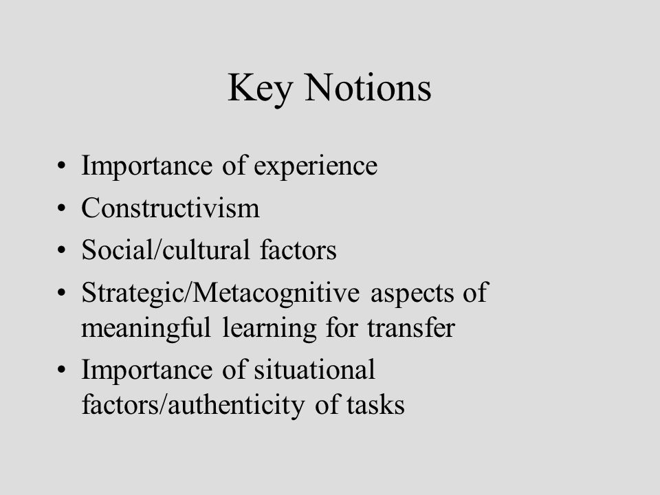 Key Notions Importance of experience Constructivism Social/cultural factors Strategic/Metacognitive aspects of meaningful learning for transfer Importance of situational factors/authenticity of tasks