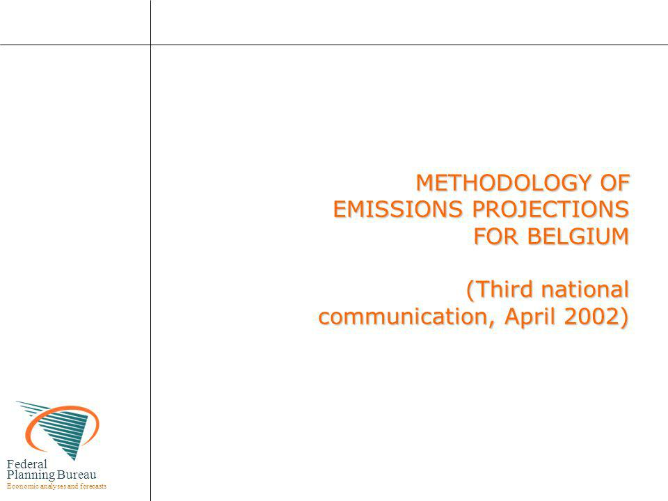 Federal Planning Bureau Economic analyses and forecasts METHODOLOGY OF EMISSIONS PROJECTIONS FOR BELGIUM (Third national communication, April 2002) METHODOLOGY OF EMISSIONS PROJECTIONS FOR BELGIUM (Third national communication, April 2002)
