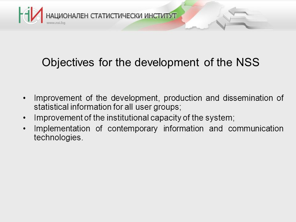 Objectives for the development of the NSS Improvement of the development, production and dissemination of statistical information for all user groups; Improvement of the institutional capacity of the system; Implementation of contemporary information and communication technologies.