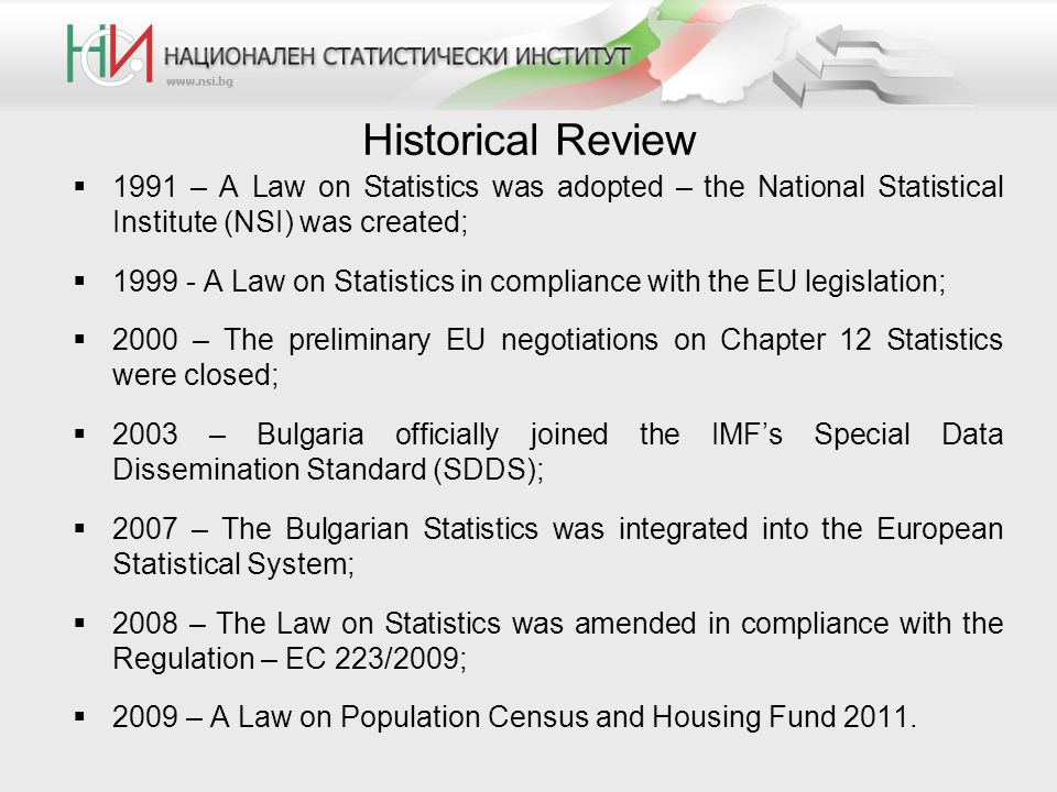 Historical Review 1991 – A Law on Statistics was adopted – the National Statistical Institute (NSI) was created; 1999 - A Law on Statistics in complia