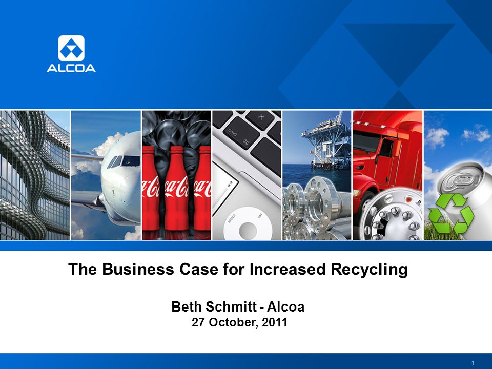 The Business Case for Increased Recycling Beth Schmitt - Alcoa 27 October, 2011 1