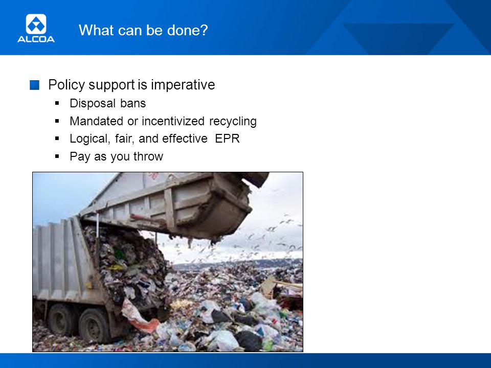 What can be done? Policy support is imperative Disposal bans Mandated or incentivized recycling Logical, fair, and effective EPR Pay as you throw