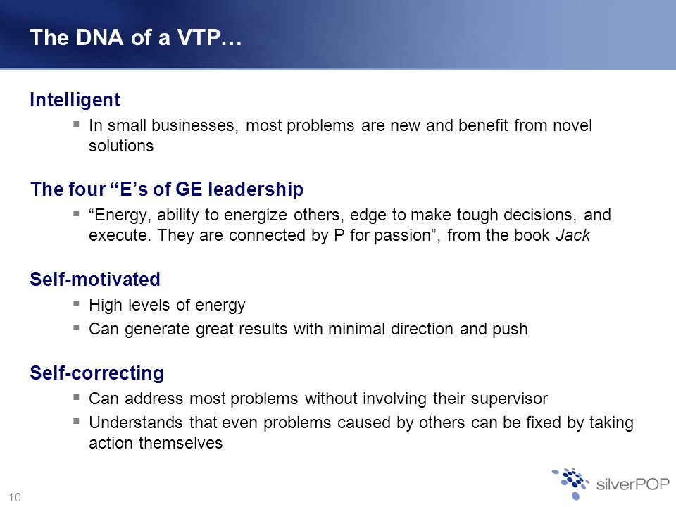 10 The DNA of a VTP… Intelligent In small businesses, most problems are new and benefit from novel solutions The four Es of GE leadership Energy, ability to energize others, edge to make tough decisions, and execute.