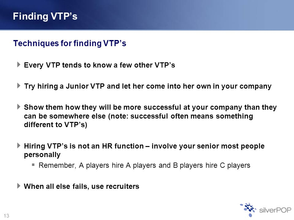 13 Finding VTPs Techniques for finding VTPs Every VTP tends to know a few other VTPs Try hiring a Junior VTP and let her come into her own in your company Show them how they will be more successful at your company than they can be somewhere else (note: successful often means something different to VTPs) Hiring VTPs is not an HR function – involve your senior most people personally Remember, A players hire A players and B players hire C players When all else fails, use recruiters