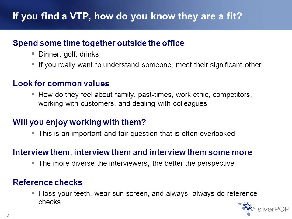 15 If you find a VTP, how do you know they are a fit? Spend some time together outside the office Dinner, golf, drinks If you really want to understan
