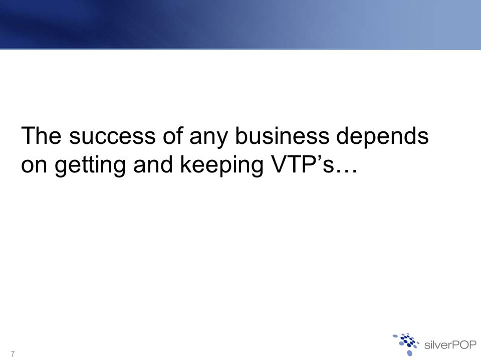7 The success of any business depends on getting and keeping VTPs…