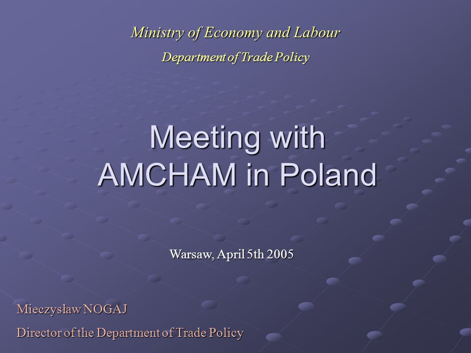 Meeting with AMCHAM in Poland Warsaw, April 5th 2005 Mieczysław NOGAJ Director of the Department of Trade Policy Ministry of Economy and Labour Depart