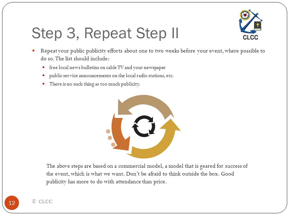 Step 3, Repeat Step II © CLCC 12 Repeat your public publicity efforts about one to two weeks before your event, where possible to do so. The list shou