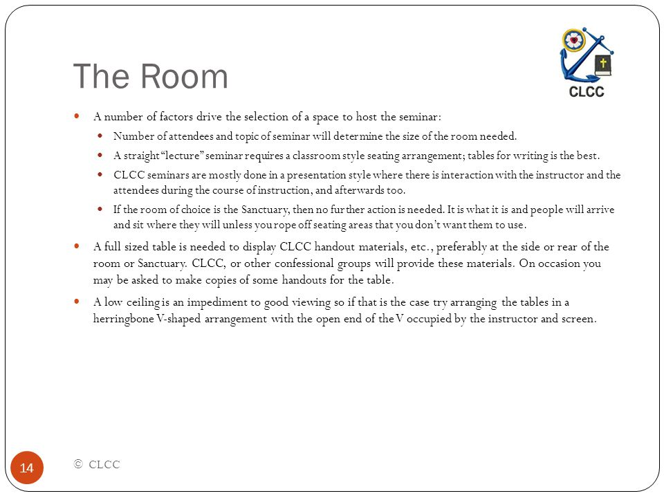 The Room © CLCC 14 A number of factors drive the selection of a space to host the seminar: Number of attendees and topic of seminar will determine the