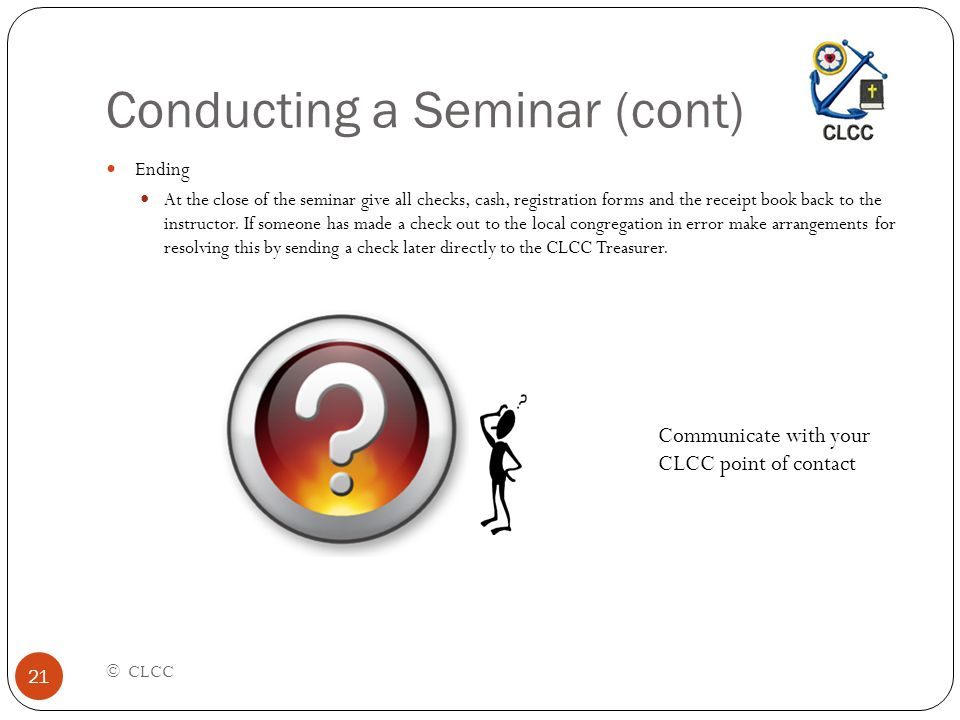 Conducting a Seminar (cont) © CLCC 21 Ending At the close of the seminar give all checks, cash, registration forms and the receipt book back to the instructor.