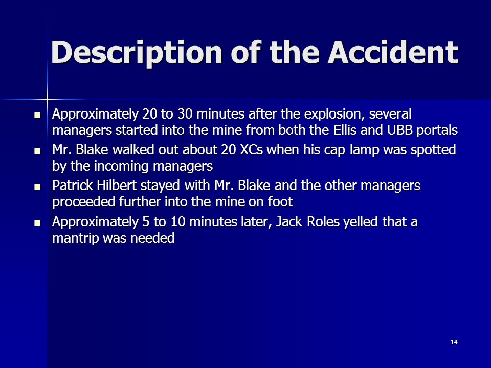 14 Description of the Accident Approximately 20 to 30 minutes after the explosion, several managers started into the mine from both the Ellis and UBB