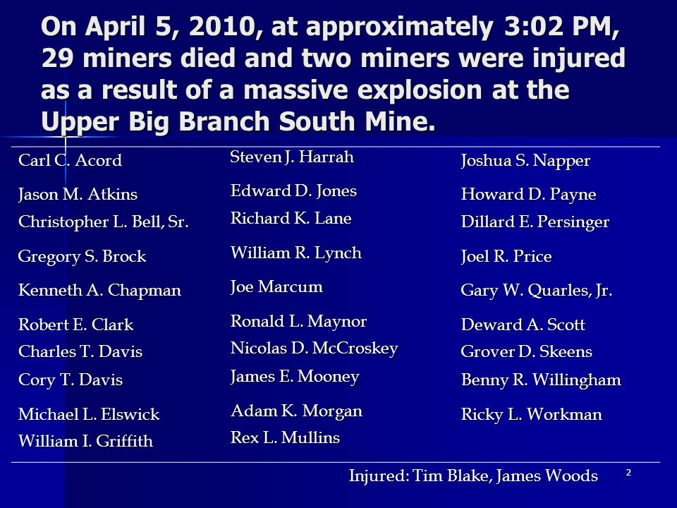 2 On April 5, 2010, at approximately 3:02 PM, 29 miners died and two miners were injured as a result of a massive explosion at the Upper Big Branch So