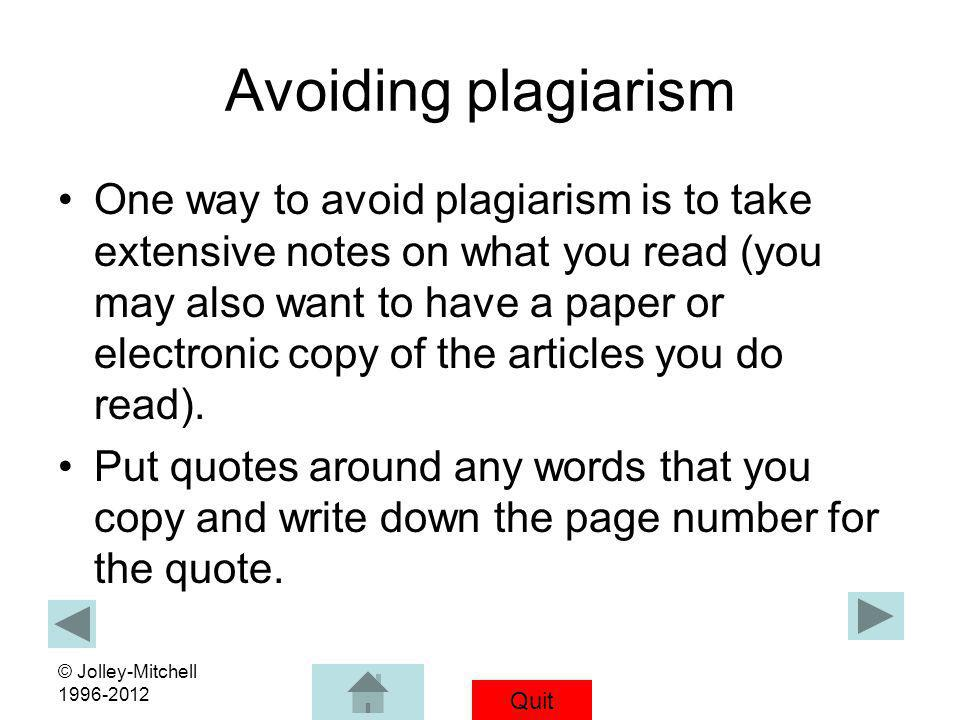Quit © Jolley-Mitchell 1996-2012 Avoiding plagiarism One way to avoid plagiarism is to take extensive notes on what you read (you may also want to hav