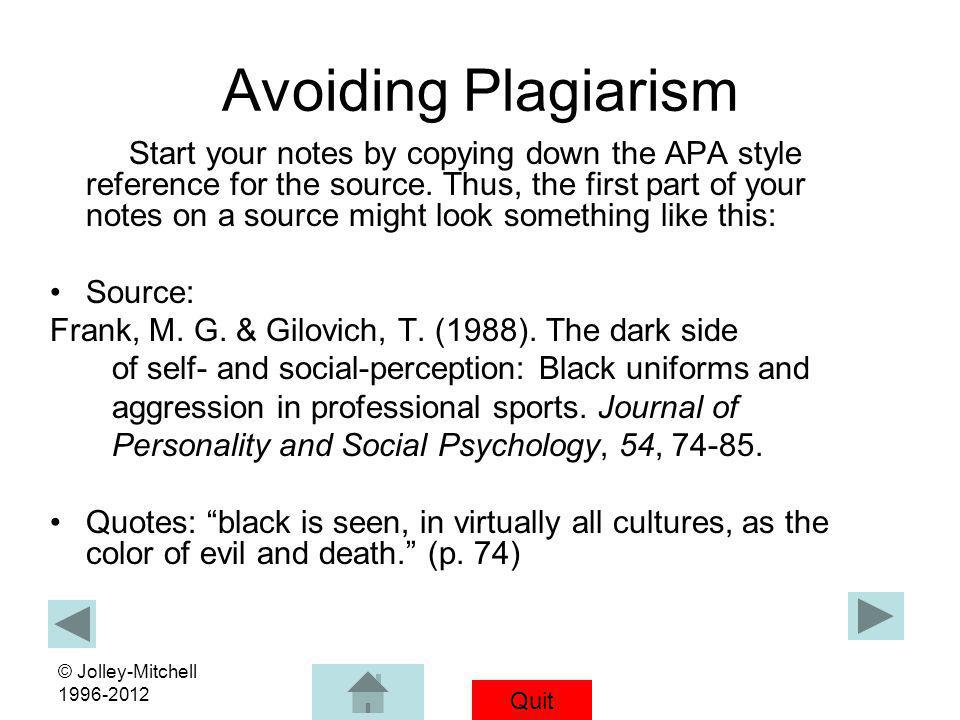 Quit © Jolley-Mitchell 1996-2012 Avoiding Plagiarism Start your notes by copying down the APA style reference for the source. Thus, the first part of
