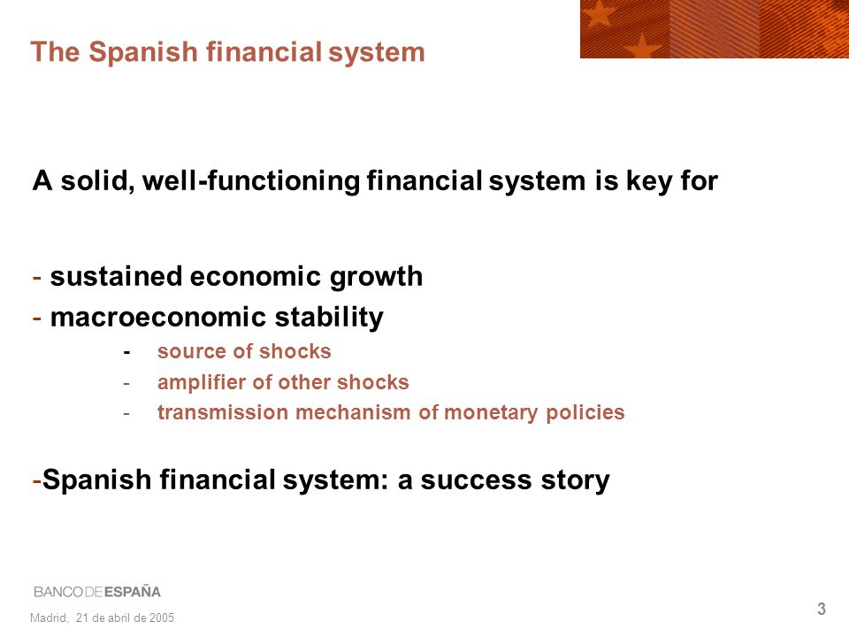 Madrid, 21 de abril de 2005 3 A solid, well-functioning financial system is key for - sustained economic growth - macroeconomic stability -source of s