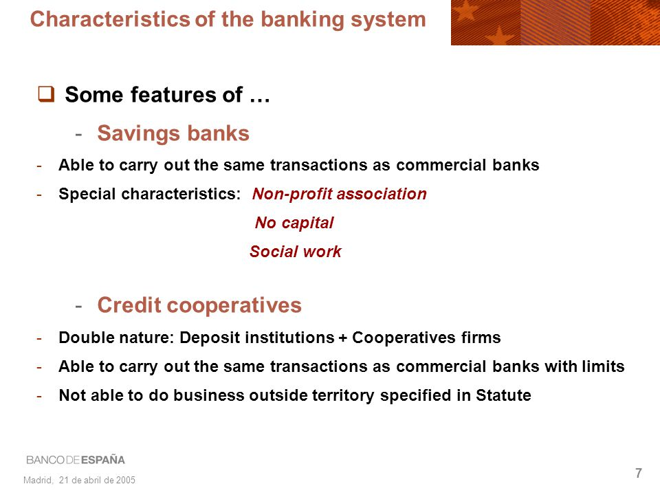 Madrid, 21 de abril de 2005 7 Characteristics of the banking system Some features of … -Savings banks -Able to carry out the same transactions as comm