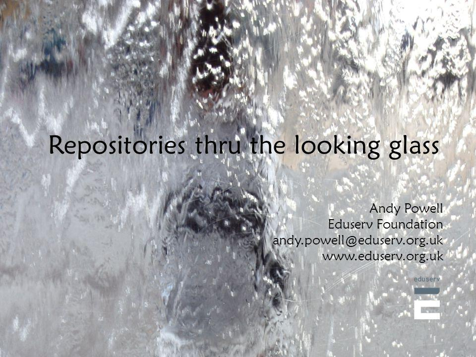Repositories thru the looking glass Andy Powell Eduserv Foundation andy.powell@eduserv.org.uk www.eduserv.org.uk