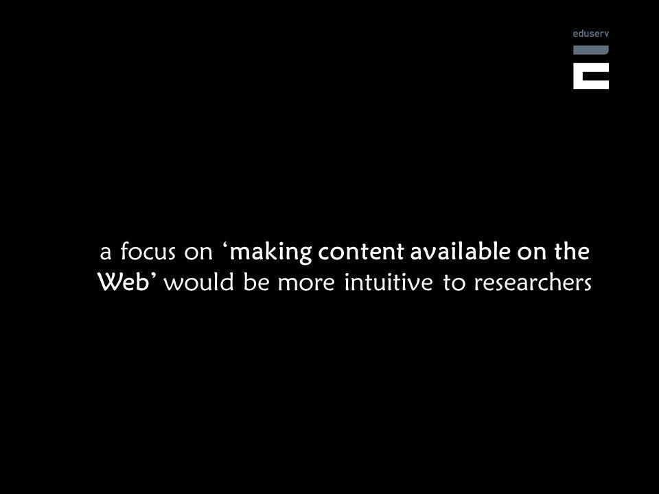 a focus on making content available on the Web would be more intuitive to researchers