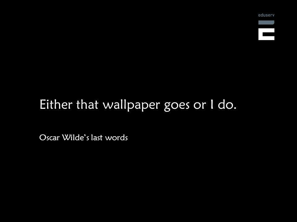 Either that wallpaper goes or I do. Oscar Wildes last words