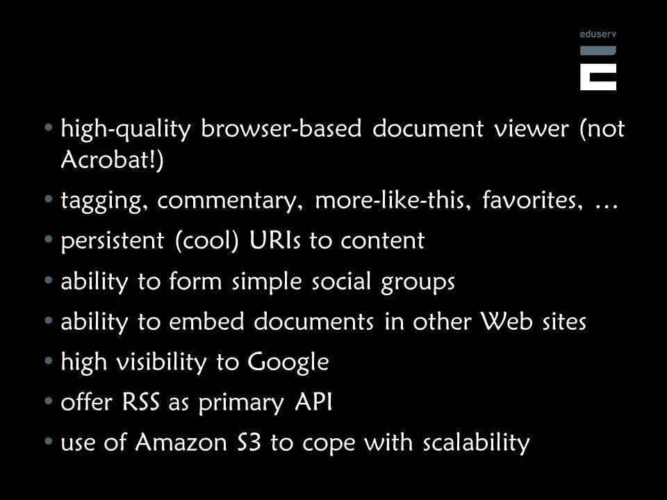 high-quality browser-based document viewer (not Acrobat!) tagging, commentary, more-like-this, favorites, … persistent (cool) URIs to content ability to form simple social groups ability to embed documents in other Web sites high visibility to Google offer RSS as primary API use of Amazon S3 to cope with scalability