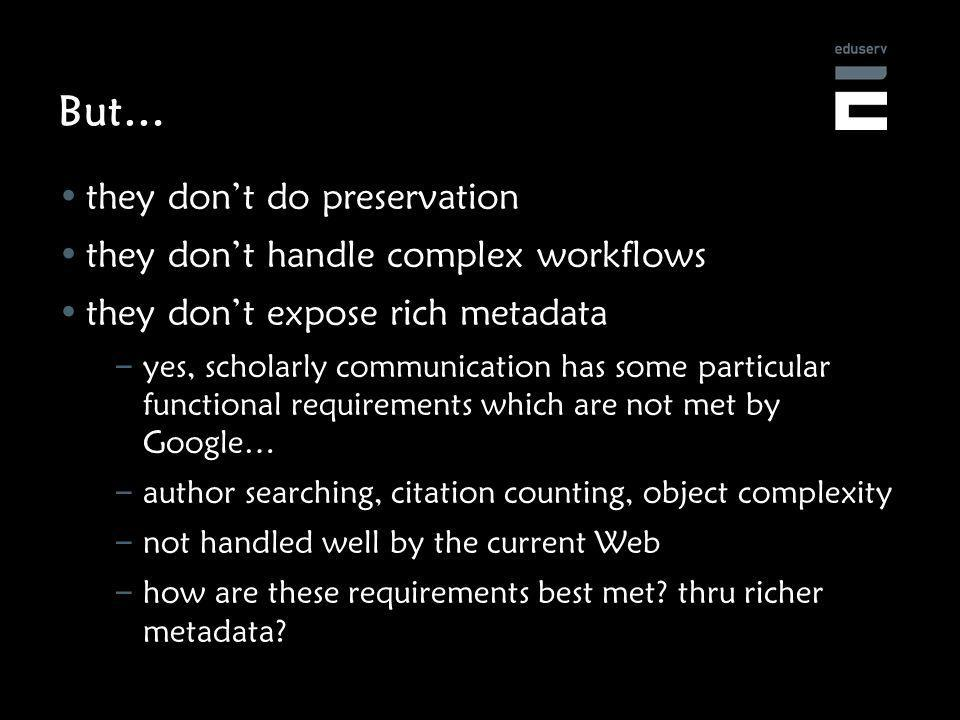 But… they dont do preservation they dont handle complex workflows they dont expose rich metadata – yes, scholarly communication has some particular functional requirements which are not met by Google… – author searching, citation counting, object complexity – not handled well by the current Web – how are these requirements best met.