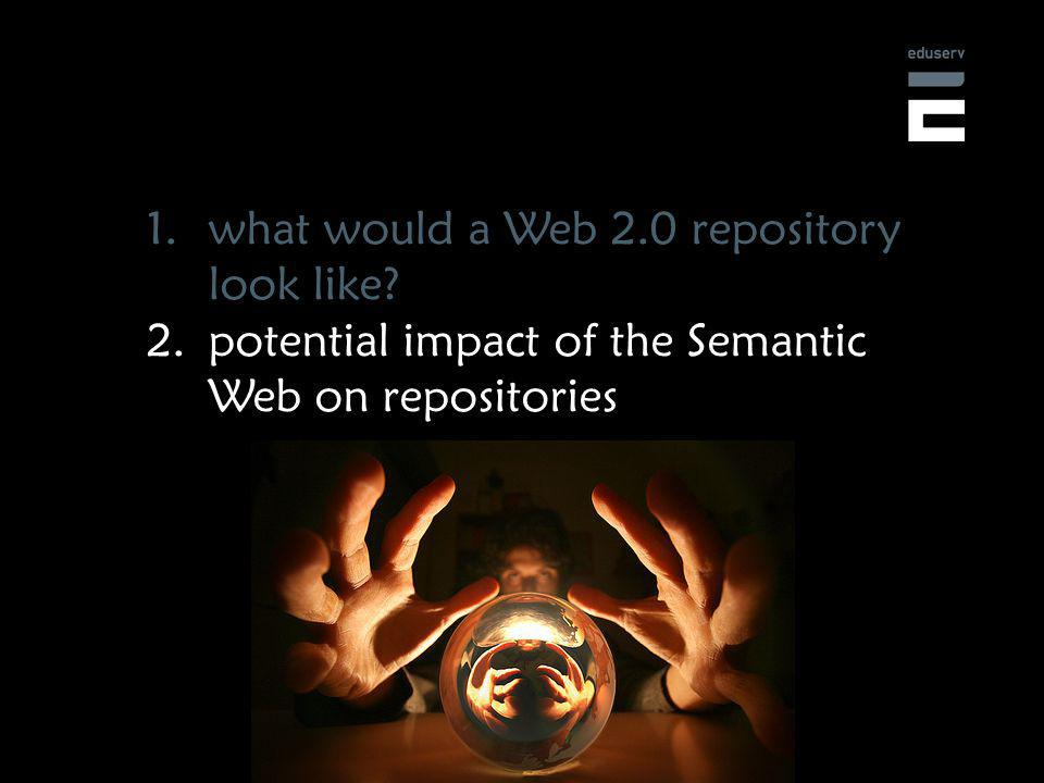 1.what would a Web 2.0 repository look like 2.potential impact of the Semantic Web on repositories