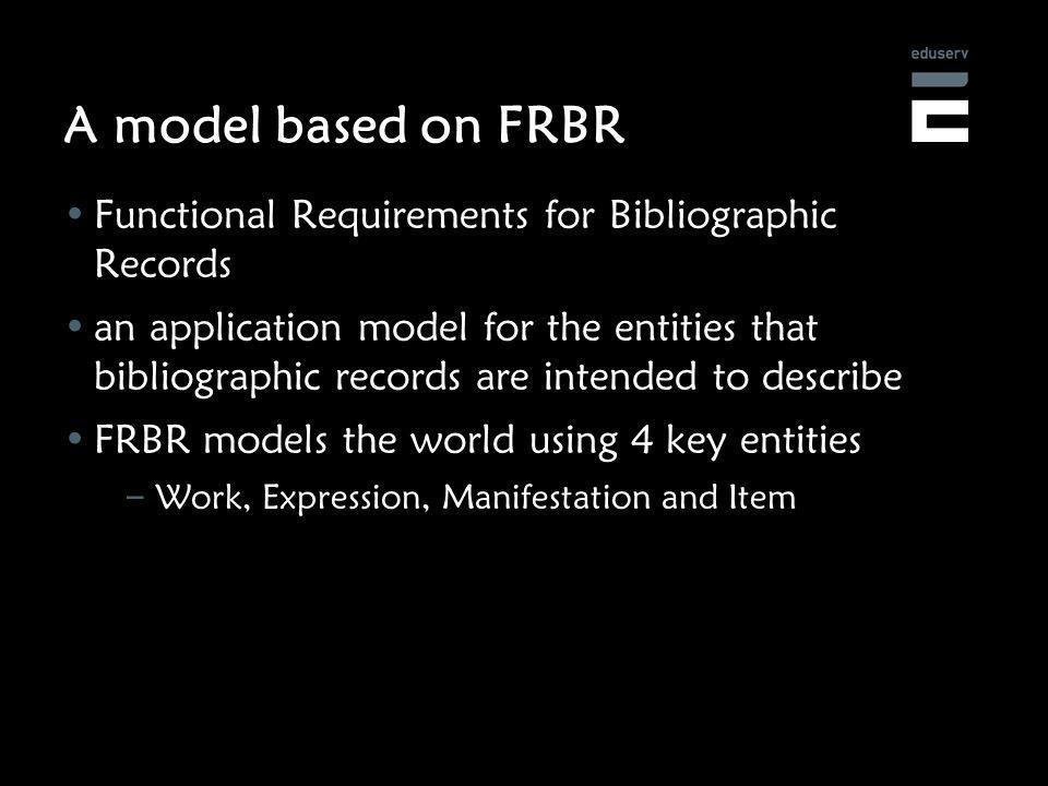 A model based on FRBR Functional Requirements for Bibliographic Records an application model for the entities that bibliographic records are intended to describe FRBR models the world using 4 key entities – Work, Expression, Manifestation and Item