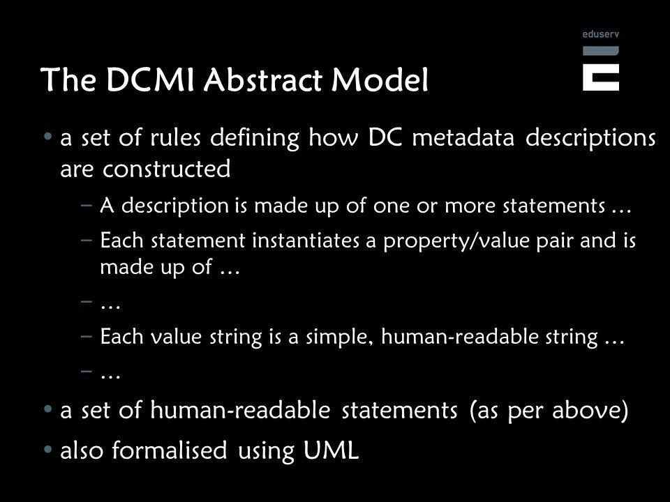 The DCMI Abstract Model a set of rules defining how DC metadata descriptions are constructed – A description is made up of one or more statements … – Each statement instantiates a property/value pair and is made up of … – … – Each value string is a simple, human-readable string … – … a set of human-readable statements (as per above) also formalised using UML