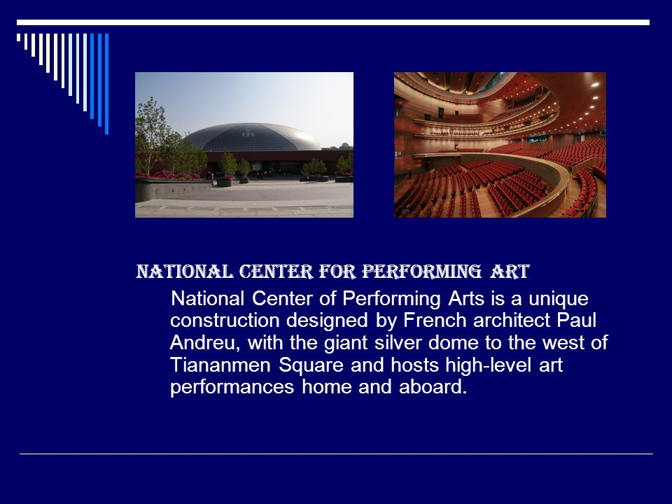National Center for Performing Art National Center of Performing Arts is a unique construction designed by French architect Paul Andreu, with the giant silver dome to the west of Tiananmen Square and hosts high-level art performances home and aboard.