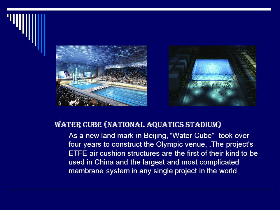 Water Cube (National Aquatics Stadium) As a new land mark in Beijing, Water Cube took over four years to construct the Olympic venue,.The project s ETFE air cushion structures are the first of their kind to be used in China and the largest and most complicated membrane system in any single project in the world