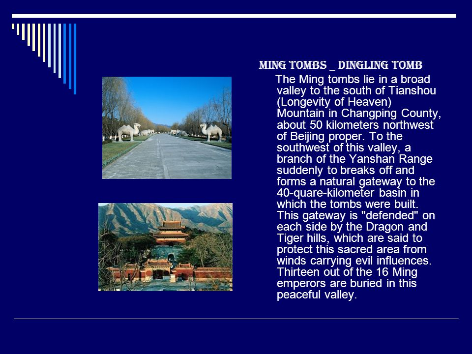 Ming Tombs _ Dingling Tomb The Ming tombs lie in a broad valley to the south of Tianshou (Longevity of Heaven) Mountain in Changping County, about 50