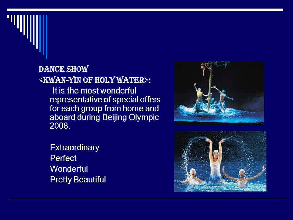 Dance Show : It is the most wonderful representative of special offers for each group from home and aboard during Beijing Olympic 2008. Extraordinary